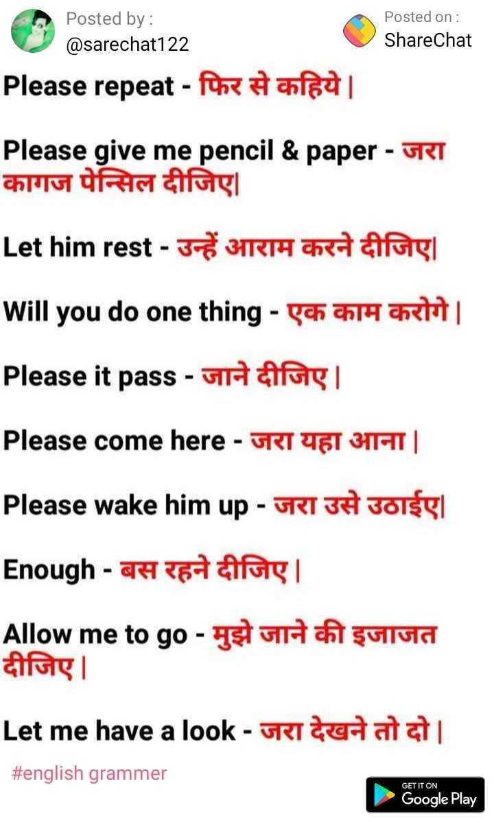 english grammer - Posted on : ShareChat Posted by : @ sarechat122 Please repeat - फिर से कहिये । Please give me pencil & paper - जरा कागज पेन्सिल दीजिए । Let him rest - उन्हें आराम करने दीजिए । will you do one thing - एक काम करोगे | Please it pass - जाने दीजिए । Please come here - जरा यहा आना | Please wake him up - जरा उसे उठाईए | Enough - बस रहने दीजिए । Allow me to go - मुझे जाने की इजाजत दीजिए । Let me have a look - जरा देखने तो दो | | # english grammer GET IT ON Google Play - ShareChat