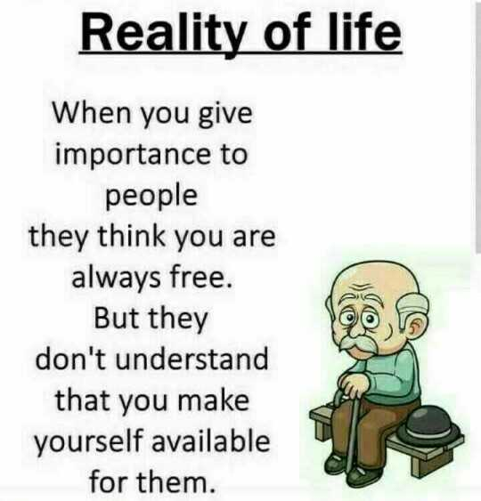 english thoughts - Reality of life When you give importance to people they think you are always free . But they don ' t understand that you make yourself available for them . - ShareChat