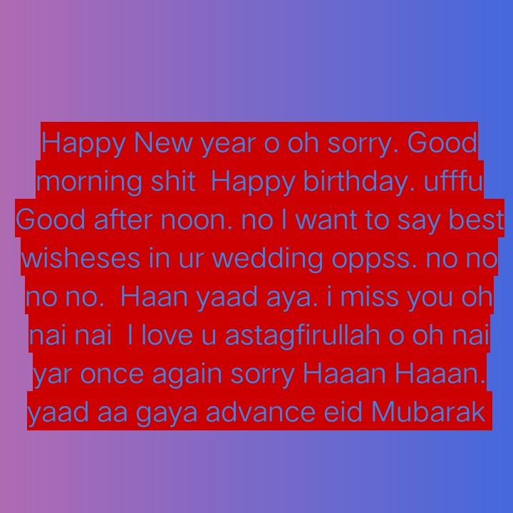 eid Mubarak - Happy New year o oh sorry . Good morning shit Happy birthday . ufffu Good after noon , no I want to say best wisheses in ur wedding oppss . no no no no . Haan yaad aya . i miss you oh nai nai I love u astagfirullah o oh nai yar once again sorry Haaan Haaan . yaad aa gaya advance eid Mubarak - ShareChat