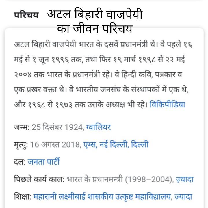 अटल जी की जयंती - परिचय अटल बिहारी वाजपेयी का जीवन परिचय अटल बिहारी वाजपेयी भारत के दसवें प्रधानमंत्री थे । वे पहले १६ मई से १ जून १९९६ तक , तथा फिर १९ मार्च १९९८ से २२ मई २००४ तक भारत के प्रधानमंत्री रहे । वे हिन्दी कवि , पत्रकार व एक प्रखर वक्ता थे । वे भारतीय जनसंघ के संस्थापकों में एक थे , और १९६८ से १९७३ तक उसके अध्यक्ष भी रहे । विकिपीडिया जन्म : 25 दिसंबर 1924 , ग्वालियर मृत्यु : 16 अगस्त 2018 , एम्स , नई दिल्ली , दिल्ली दल : जनता पार्टी पिछले कार्य काल : भारत के प्रधानमन्त्री ( 1998 - 2004 ) , ज़्यादा शिक्षा : महारानी लक्ष्मीबाई शासकीय उत्कृष्ट महाविद्यालय , ज़्यादा - ShareChat