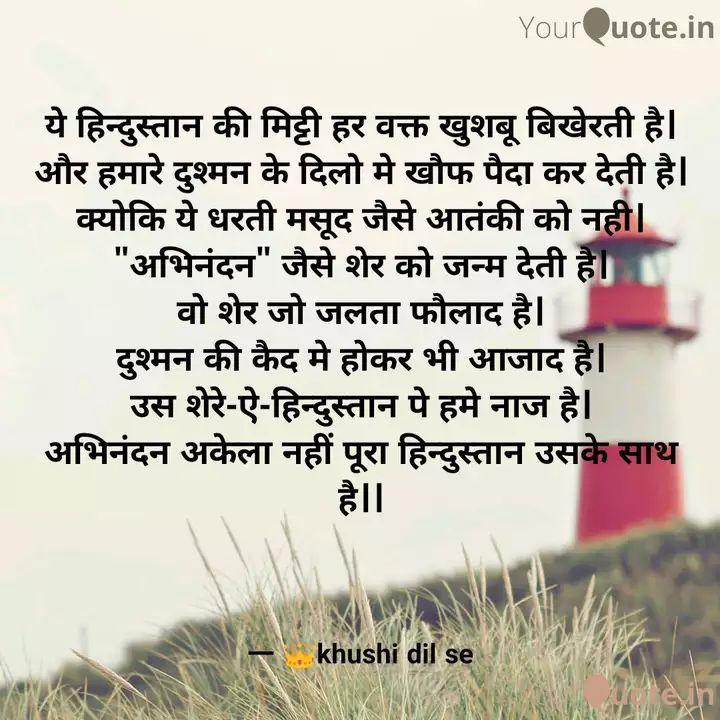 🇮🇳इंडिया का हीरो अभिनंदन वर्थमान - _ _ _ YourQuote . in ये हिन्दुस्तान की मिट्टी हर वक्त खुशबू बिखेरती है । और हमारे दुश्मन के दिलो मे खौफ पैदा कर देती है । क्योकि ये धरती मसूद जैसे आतंकी को नही | अभिनंदन जैसे शेर को जन्म देती है । वो शेर जो जलता फौलाद है । दुश्मन की कैद मे होकर भी आजाद है । उस शेरे - ऐ - हिन्दुस्तान पे हमे नाज है । अभिनंदन अकेला नहीं पूरा हिन्दुस्तान उसके साथ है । khushi dil se - ShareChat