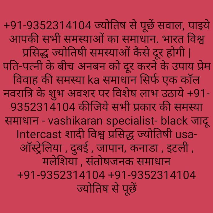 📰 9 જાન્યુઆરીનાં સમાચાર - + 91 - 9352314104 ज्योतिष से पूछे सवाल , पाइये । आपकी सभी समस्याओं का समाधान . भारत विश्व प्रसिद्ध ज्योतिषी समस्याओं कैसे दूर होगी   पति - पत्नी के बीच अनबन को दूर करने के उपाय प्रेम विवाह की समस्या ka समाधान सिर्फ एक कॉल नवरात्रि के शुभ अवशर पर विशेष लाभ उठाये + 91 9352314104 कीजिये सभी प्रकार की समस्या समाधान - vashikaran specialist - black जादू Intercast शादी विश्व प्रसिद्ध ज्योतिषी usa ऑस्ट्रेलिया , दुबई , जापान , कनाडा , इटली , _ _ _ _ मलेशिया , संतोषजनक समाधान + 91 - 9352314104 + 91 - 9352314104 ज्योतिष से पूछे - ShareChat