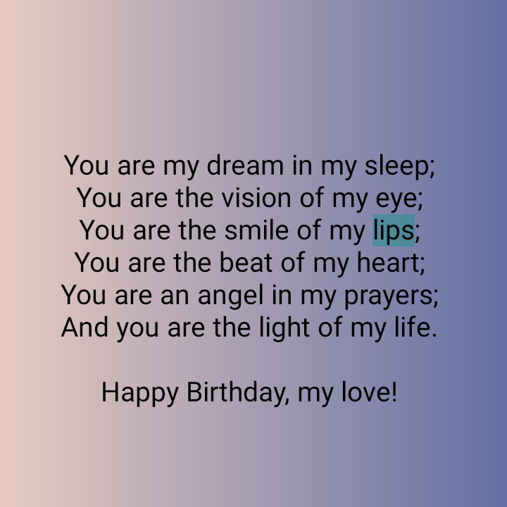 happy birthday my love - You are my dream in my sleep ; You are the vision of my eye ; You are the smile of my lips ; You are the beat of my heart ; You are an angel in my prayers ; And you are the light of my life . Happy Birthday , my love ! - ShareChat