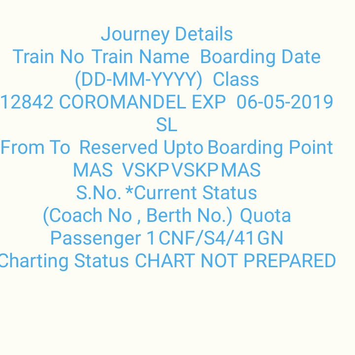 📹ଓଡିଆ ଚଳଚ୍ଚିତ୍ର - Journey Details Train No Train Name Boarding Date ( DD - MM - YYYY ) Class 12842 COROMANDEL EXP 06 - 05 - 2019 SL From To Reserved Upto Boarding Point MAS VSKPVSKP MAS S . No . * Current Status ( Coach No , Berth No . ) Quota Passenger 1 CNF / S4 / 41 GN Charting Status CHART NOT PREPARED - ShareChat