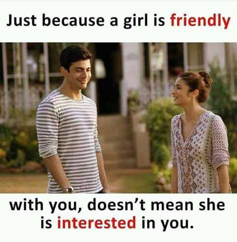 facebook - Just because a girl is friendly with you , doesn ' t mean she is interested in you . - ShareChat