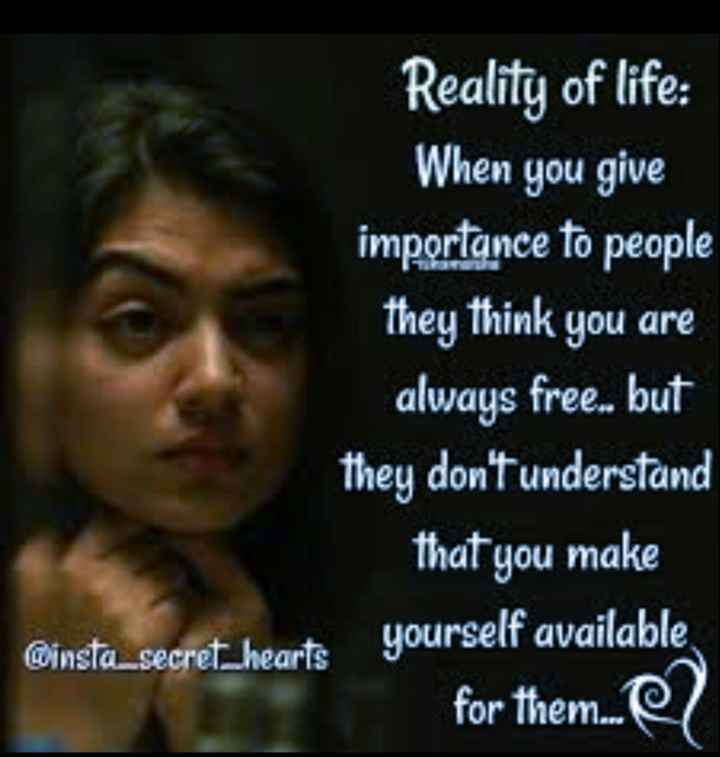 facts  - Reality of life : When you give importance to people they think you are always free . . but they don ' t understand that you make @ insta _ secret _ hearts yourself available for them . - ShareChat