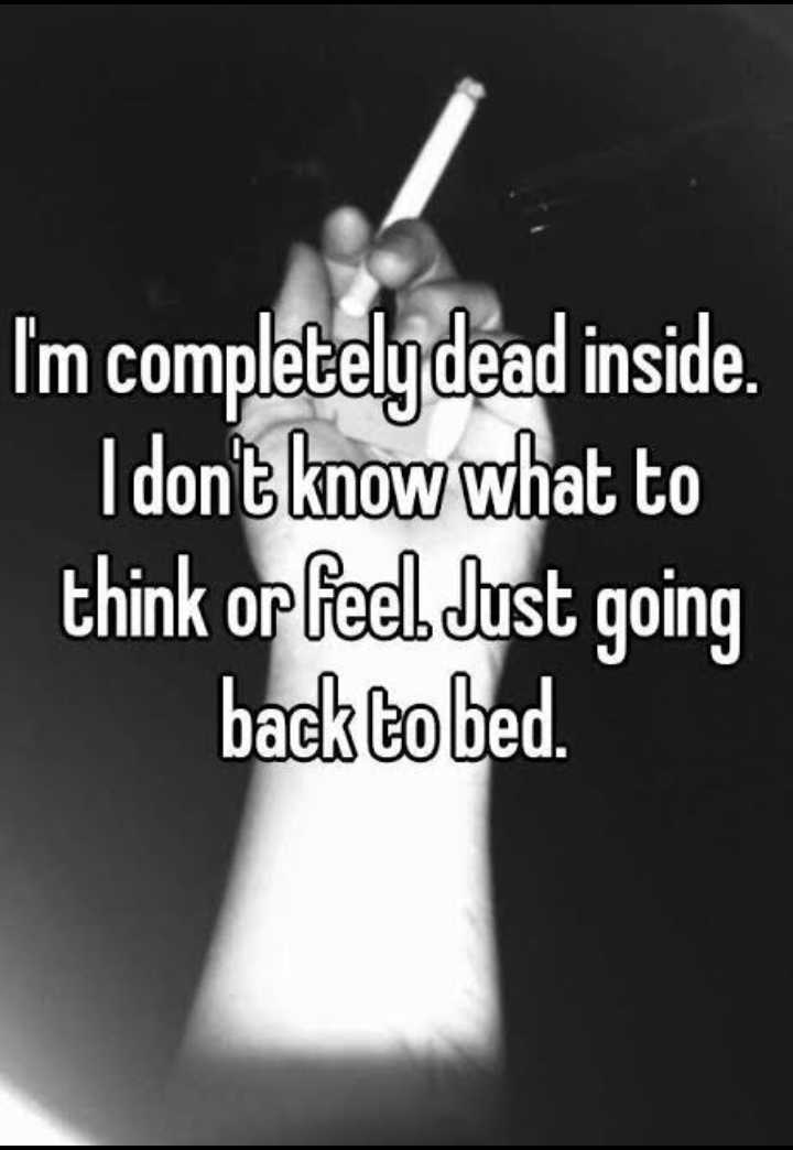 feeling............. - I ' m completely dead inside . I don ' t know what to think or feel Just going back to bed . - ShareChat