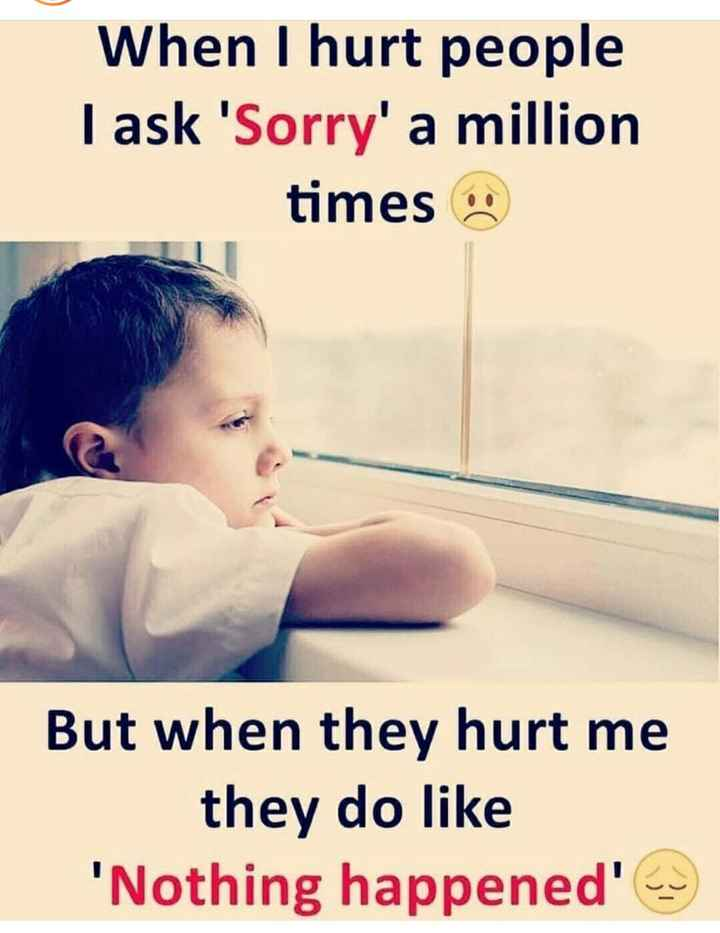 feeling hurt 😵🤕😢 - When I hurt people I ask ' Sorry ' a million times • But when they hurt me they do like ' Nothing happened ' - ShareChat