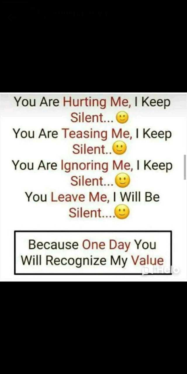 feelings. - | You Are Hurting Me , I Keep Silent . . . You Are Teasing Me , I Keep Silent . . You Are Ignoring Me , I Keep Silent . . . You Leave Me , I Will Be Silent . . . . Because One Day You Will Recognize My Value - ShareChat