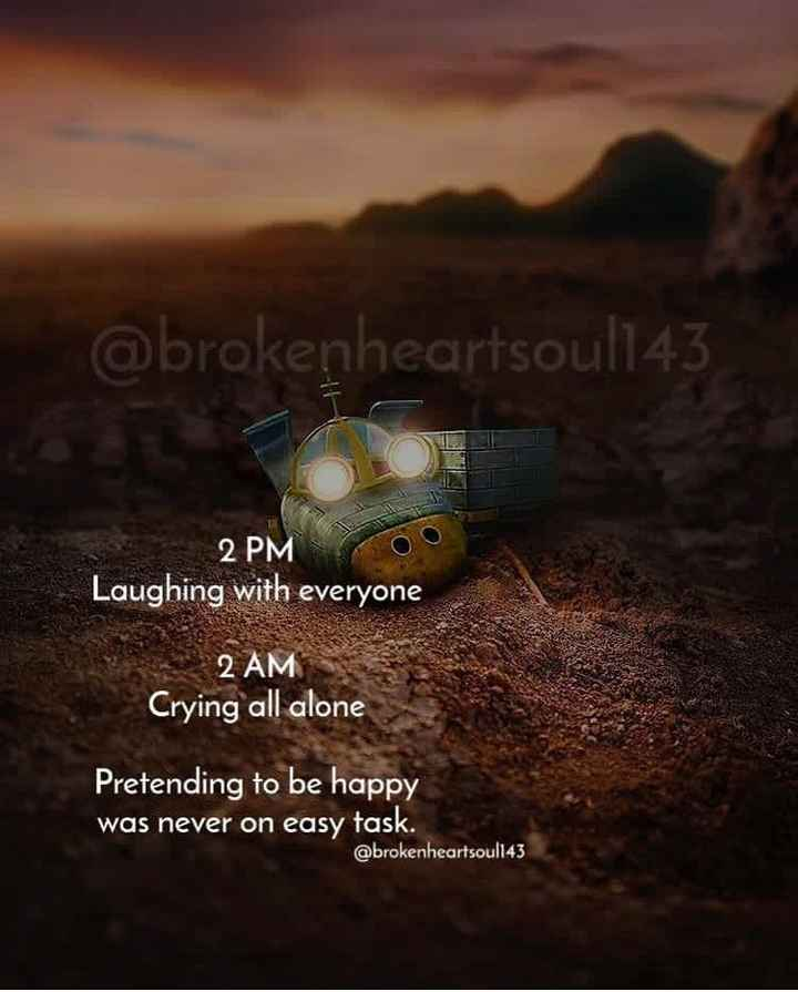feeling sad - @ brokenheartsoul143 IN 2 PMS Laughing with everyone 2 AM Crying all alone Pretending to be happy was never on easy task . @ brokenheartsoul143 - ShareChat
