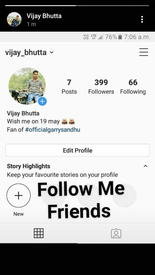 follow - Vijay Bhutta 1 m MORE LTE 1 76 % 7 : 06 a . m . vijay _ bhutta v 7 Posts 399 66 Followers Following Vijay Bhutta Wish me on 19 may Fan of # officialgarrysandhu Edit Profile Story Highlights Keep your favourite stories on your profile # Follow Me New Friends New - ShareChat