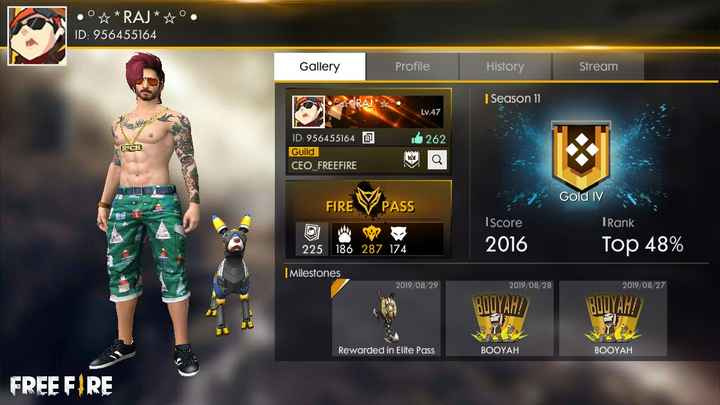 free fire🔥 - •° * RAJ * * ° . ID : 956455164 Gallery Profile | History Stream RAJ * * °• | Season 11 * LV . 47 262 RE ID : 956455164 0 Guild CEO FREEFIRE FIRE V PASS Gold IV TRank I score 2016 225 186 287 174 Top 48 % Milestones 2019 / 08 / 29 2019 / 08 / 28 2019 / 08 / 27 Виц ТАН ! BUDYAH ! Rewarded in Elite Pass BOOYAH BOOYAH FREE FIRE - ShareChat