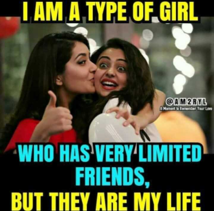 friend - I AM A TYPE OF GIRL @ AM2RYL Mortiert bertenter Your Love WHO HAS VERY LIMITED FRIENDS , BUT THEY ARE MY LIFE - ShareChat