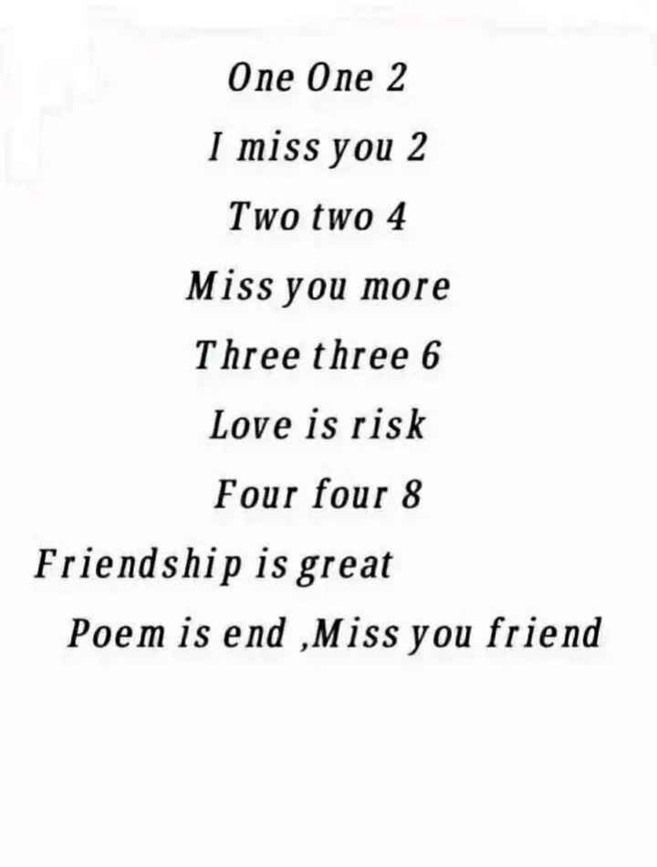friend - One One 2 I miss you 2 Two two 4 Miss you more Three three 6 Love is risk Four four 8 Friendship is great Poem is end , Miss you friend - ShareChat