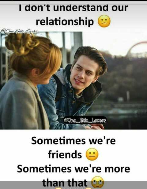 friend - I don ' t understand our relationship @ Quo Sido lavors @ One _ Side _ Lovers Sometimes we ' re friends Sometimes we ' re more than that o - ShareChat