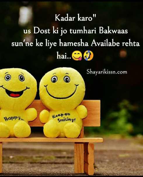 friends💖 - Kadar karo us Dost ki jo tumhari Bakwaas sun ' ne ke liye hamesha Availabe rehta hai . . Shayarikissn . com Happy Keep on Smiling ! - ShareChat