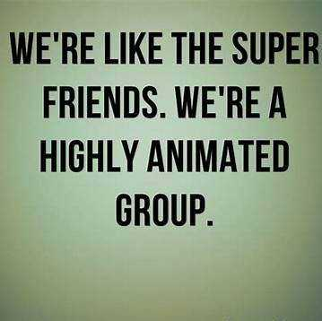 friends💜💋 - WE ' RE LIKE THE SUPER FRIENDS . WE ' RE A HIGHLY ANIMATED GROUP . - ShareChat