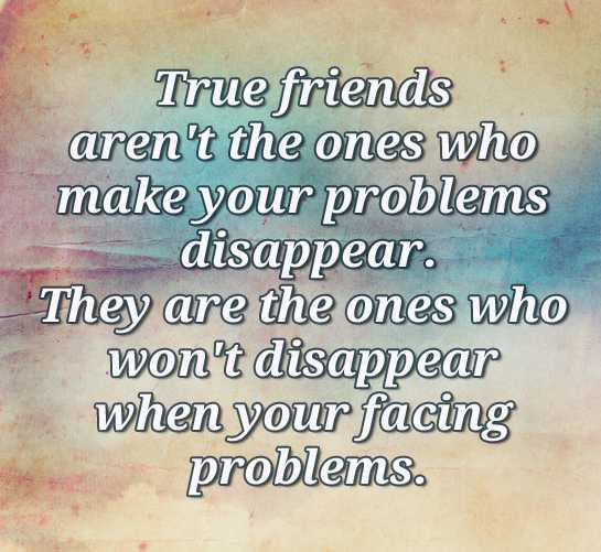 friendshep - True friends aren ' t the ones who make your problems disappear . They are the ones who won ' t disappear when your facing problems . - ShareChat