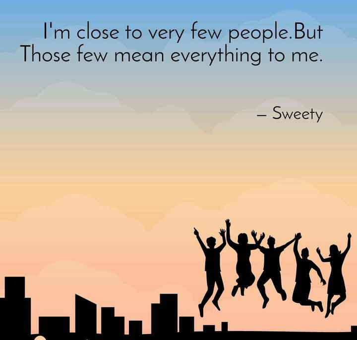 friendship - I ' m close to very few people . But Those few mean everything to me . – Sweety - ShareChat