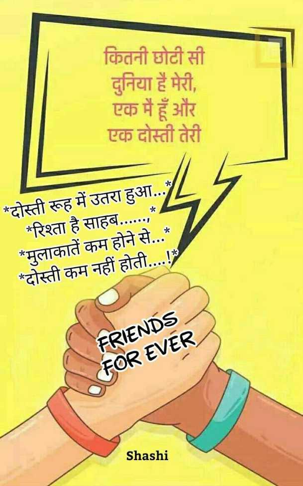 friendship🌷🌷🌷 - कितनी छोटी सी दुनिया है मेरी , एक मैं हूँ और एक दोस्ती तेरी * दोस्ती रूह में उतरा हुआ . . . * रिश्ता है साहब . . . . . . , * मुलाकातें कम होने से . . . * * दोस्ती कम नहीं होती . . . . ! FRIENDS FOR EVER Shashi - ShareChat