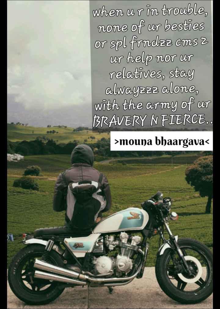 friendship - when u rin trouble , none of ur besties or spl frndzz cms 2 ur help nor ut relatives , stay alwayzzz alone , with the army of ur BRAVERY N FIERCE . . > mouna bhaargava < - ShareChat