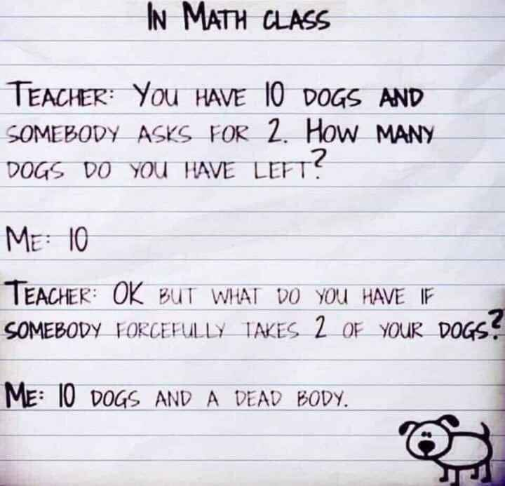 fun - IN MATH CLASS TEACHER : YOU HAVE 10 DOGS AND SOMEBODY ASKS FOR 2 . How MANY DOGS DO YOU HAVE LEFT ? ME : 10 TEACHER : OK BUT WHAT DO YOU HAVE IF SOMEBODY FORCEFULLY TAKES 2 OF YOUR DOGS ? ME : 10 DOGS AND A DEAD BODY . - ShareChat