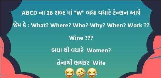 fun - ' ABCD ના 26 શબ્દ માં w બધા વધારે ટેાન આપે $ : What ? Where ? Who ? Why ? When ? Work ? ? Wine ? ? ? બધા થી વધારે Women ? તેનાથી ભયંકર wife * જી - ShareChat