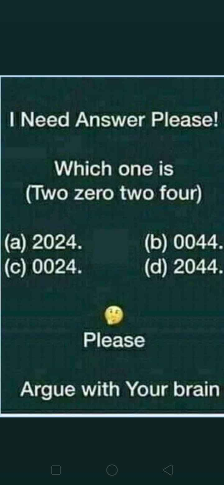 funny 😆😆 - I Need Answer Please ! Which one is ( Two zero two four ) ( a ) 2024 . ( c ) 0024 . ( b ) 0044 . ( d ) 2044 . Please Argue with Your brain - ShareChat