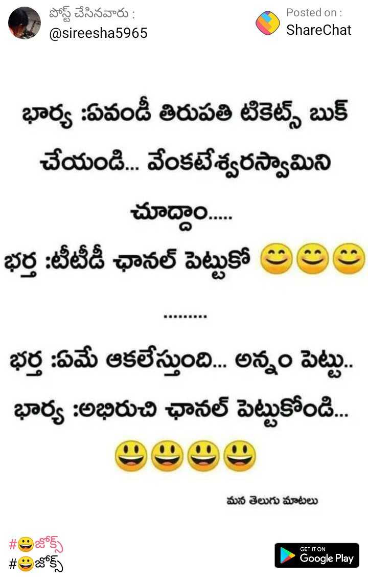 funny joke 😉 - పోస్ట్ చేసినవారు : @ sireesha5965 Posted on : ShareChat భార్య : ఏవండీ తిరుపతి టికెట్స్ బుక్ చేయండి . . . వేంకటేశ్వరస్వామిని చూద్దాం . . . భర్త : టీటీడీ ఛానల్ పెట్టుకో లలల భర్త : ఏమే ఆకలేస్తుంది . . . అన్నం పెట్టు . . భార్య : అభిరుచి ఛానల్ పెట్టుకోండి . . . మన తెలుగు మాటలు GET IT ON # జోక్స్ Google Play - ShareChat