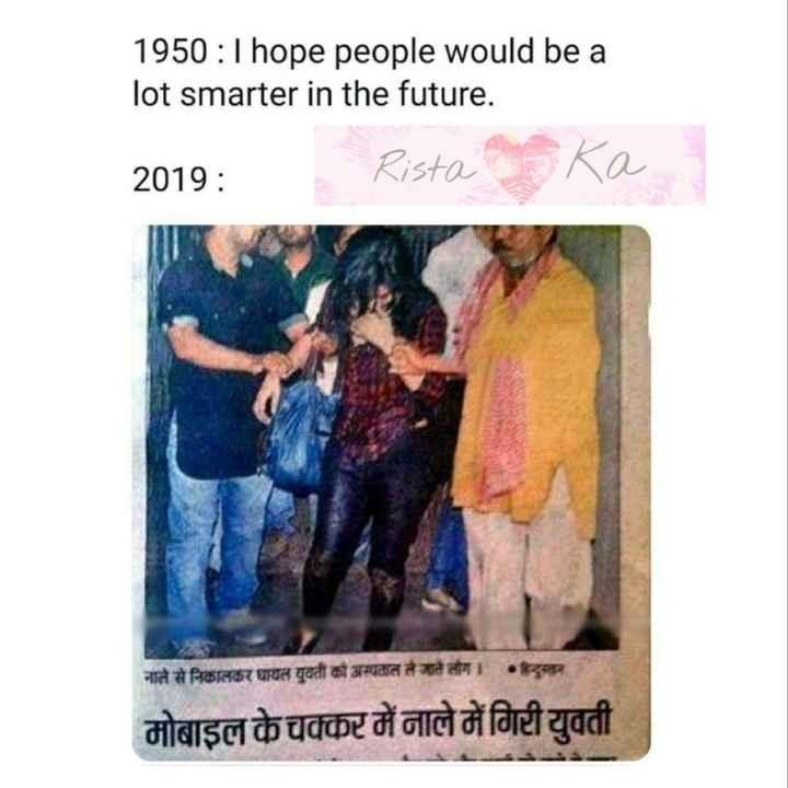 funny meme - 1950 : I hope people would be a lot smarter in the future . 2019 : - Rista Ka नाले से निकालकर घायल युवती को अस्पताल ले जाते लोग । दल मोबाइल के चक्कर में नाले में गिरी युवती - ShareChat