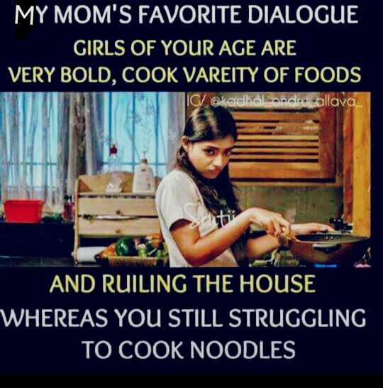 funny pics - MY MOM ' S FAVORITE DIALOGUE GIRLS OF YOUR AGE ARE VERY BOLD , COOK VAREITY OF FOODS Collava AND RUILING THE HOUSE WHEREAS YOU STILL STRUGGLING TO COOK NOODLES - ShareChat