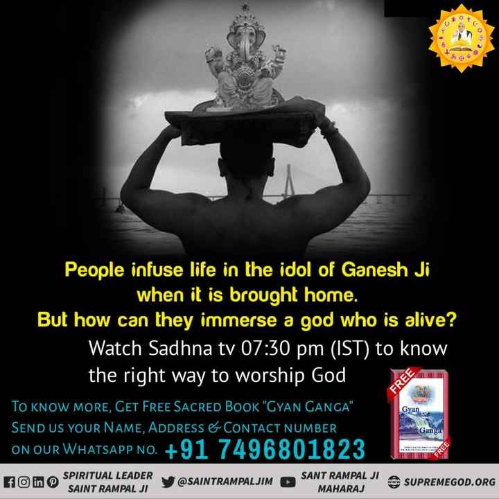 ganesh festival - XO People infuse life in the idol of Ganesh Ji when it is brought home . But how can they immerse a god who is alive ? Watch Sadhna tv 07 : 30 pm ( IST ) to know the right way to worship God TO KNOW MORE , GET FREE SACRED BOOK GYAN GANGA SEND US YOUR NAME , ADDRESS & CONTACT NUMBER ON OUR WHATSAPP NO . + 91 7496801823 FO in J E SUPREMEGOD . ORG FREE Gyan Ganga SPIRITUAL LEADER DER VOSAINTRAMPALJUM A SANT RAMPAL JI A SAINT RAMPAL JI MAHARAJ - ShareChat
