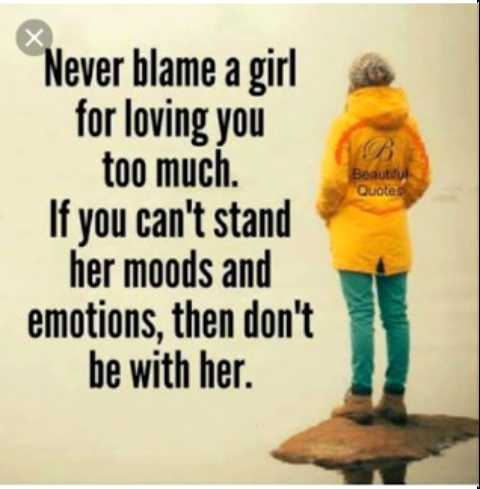 girl formula - BB Beautiful Quotes Never blame a girl for loving you too much . If you can ' t stand her moods and emotions , then don ' t be with her . - ShareChat
