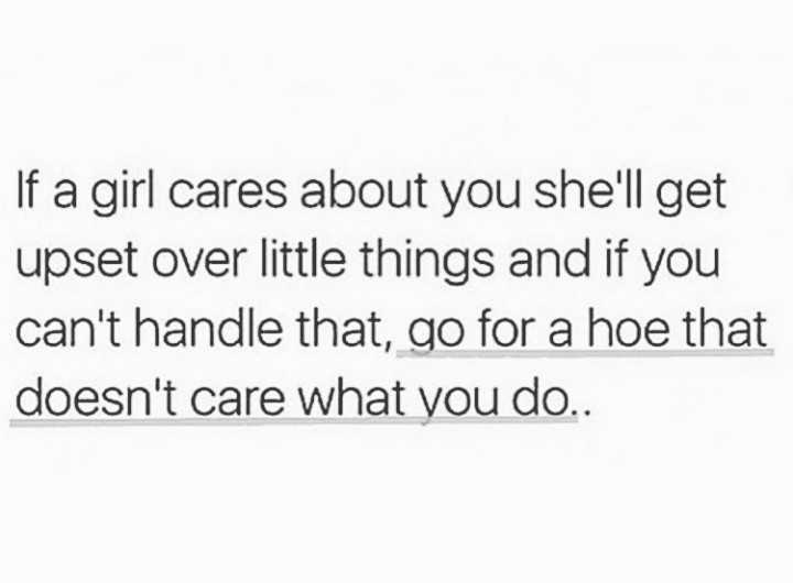 # girls attitude - If a girl cares about you she ' ll get upset over little things and if you can ' t handle that , go for a hoe that doesn ' t care what you do . . - ShareChat
