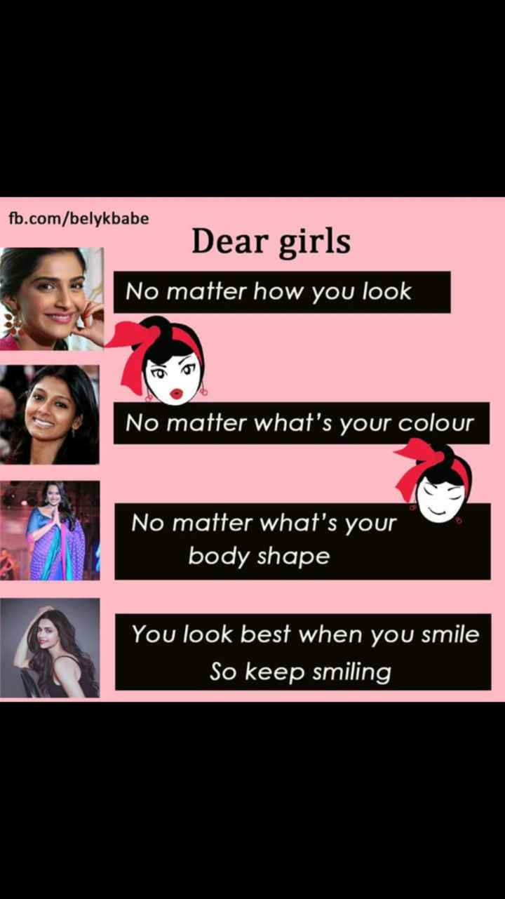 girls special - fb . com / belykbabe Dear girls No matter how you look No matter what ' s your colour No matter what ' s your body shape You look best when you smile So keep smiling - ShareChat