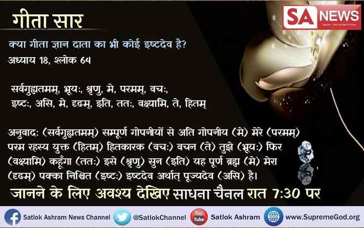 #gita - गीता सार NEWS TRUTH - That You Want To Know क्या गीता ज्ञान दाता का भी कोई इष्टदेव है ? अध्याय 18 , श्लोक 64 सर्वगुह्यतमम् , भूयः , श्रृणु , मे , परमम् , वचः , इष्टः , असि , मे , दृढम् , इति , ततः , वक्ष्यामि , ते , हितम् अनुवादः ( सर्वगुह्यतमम् ) सम्पूर्ण गोपनीयों से अति गोपनीय ( मे ) मेरे ( परमम् ) परम रहस्य युक्त ( हितम् ) हितकारक ( वचः ) वचन ( ते ) तुझे ( भूयः ) फिर ( वक्ष्यामि ) कहूँगा ( ततः ) इसे ( श्रृणु ) सुन ( इति ) यह पूर्ण ब्रह्म ( मे ) मेरा ( दृढम् ) पक्का निश्चित ( इष्टः ) इष्टदेव अर्थात् पूज्यदेव ( असि ) है । जानने के लिए अवश्य देखिए साधना चैनल रात 7 : 30 पर Satlok Ashram News Channel @ SatlokChannel Teba Satlok Ashram www . Supreme God . org - ShareChat
