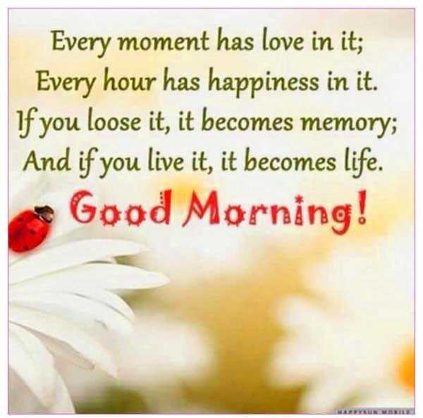 gm messages - Every moment has love in it ; Every hour has happiness in it . If you loose it , it becomes memory ; And if you live it , it becomes life . Good Morning ! - ShareChat