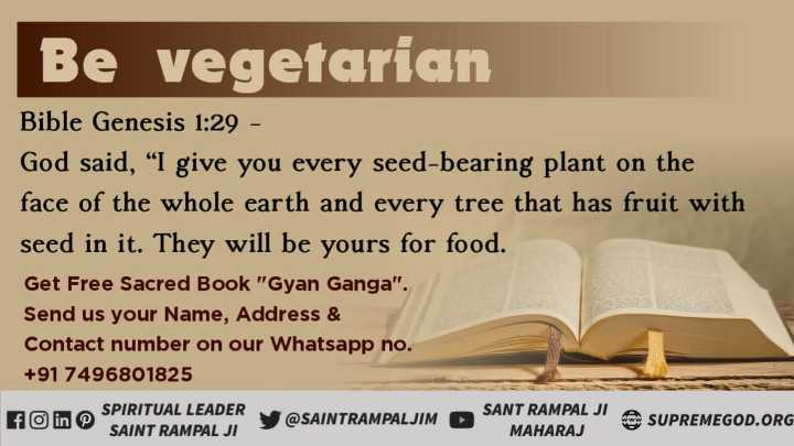 "GodMorning - Be vegetarian Bible Genesis 1 : 29 - God said , "" I give you every seed - bearing plant on the face of the whole earth and every tree that has fruit with seed in it . They will be yours for food . Get Free Sacred Book Gyan Ganga . Send us your Name , Address & Contact number on our Whatsapp no . + 91 7496801825 fin SPIRITUAL LEADER SAINT RAMPAL JI SAINTRAMPALJIM @ SAINTRAMPALJIM SANT RAMPAL JI A SUDDE SUPREMEGOD . ORG MAHARAJ - ShareChat"