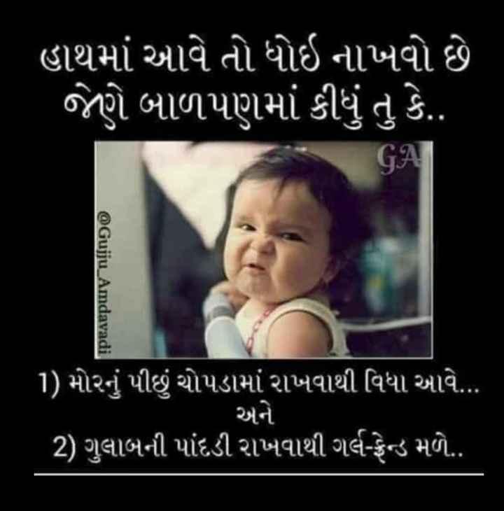 good afternoon - ' હાથમાં આવે તો ધોઇ નાખવો છે , જેણે બાળપણમાં કીધું તુ કે . . GA @ Gujju _ Amdavadi ( 1 ) મોરનું પીંછું ચોપડામાં રાખવાથી વિધા આવે . . . અને ( 2 ) ગુલાબની પાંદડી રાખવાથી ગર્લ - ફ્રેન્ડ મળે . . - ShareChat