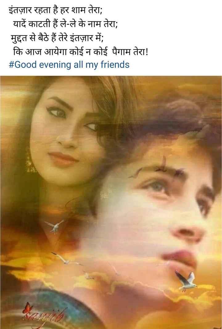 💐  good evening - इंतज़ार रहता है हर शाम तेरा ; यादें काटती हैं ले - ले के नाम तेरा ; मुद्दत से बैठे हैं तेरे इंतज़ार में ; कि आज आयेगा कोई न कोई पैगाम तेरा ! # Good evening all my friends - ShareChat