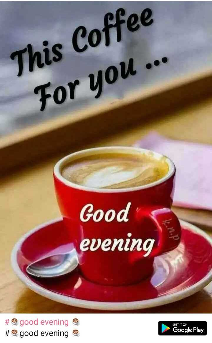 ☕good evening ☕ - This Coffee For you . . . Good evening kon . pl GET IT ON # good evening # @ good evening Google Play - ShareChat
