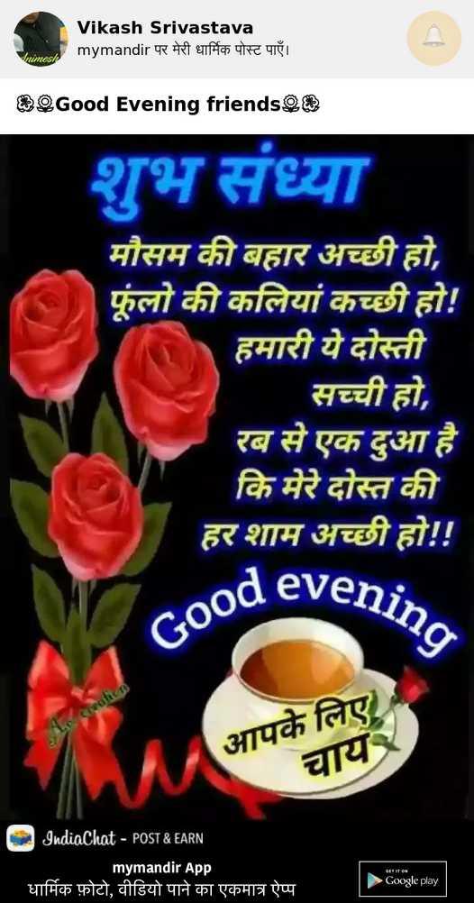 💐  good evening - Vikash Srivastava mymandir पर मेरी धार्मिक पोस्ट पाएँ । imesh Good Evening friends शुभ संध्या मौसम की बहार अच्छी हो , फूलो की कलियां हो ! हमारी ये दोस्ती सच्ची हो , रब से एक दुआ है । कि मेरे दोस्त की हर शाम अच्छी हो ! ! vening Good eve Creation आपके लिए चाय IndiaChat - POST & EARN mymandir App धार्मिक फ़ोटो , वीडियो पाने का एकमात्र ऐप्प | BIT IT Bs Google play - ShareChat