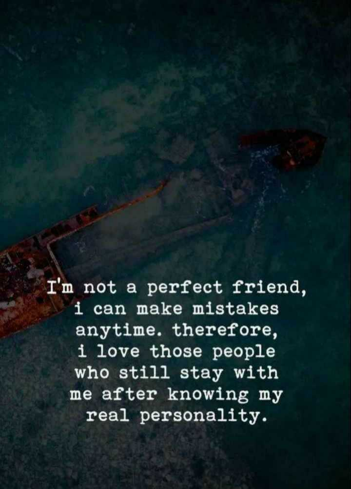 good friend - I ' m not a perfect friend , i can make mistakes anytime . therefore , i love those people who still stay with me after knowing my real personality . - ShareChat