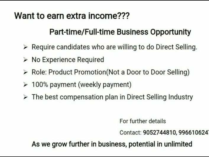 good job - Want to earn extra income ? ? ? Part - time / Full - time Business Opportunity Require candidates who are willing to do Direct Selling . → No Experience Required → Role : Product Promotion ( Not a Door to Door Selling ) 100 % payment ( weekly payment ) The best compensation plan in Direct Selling Industry For further details Contact : 9052744810 , 996610624 As we grow further in business , potential in unlimited - ShareChat