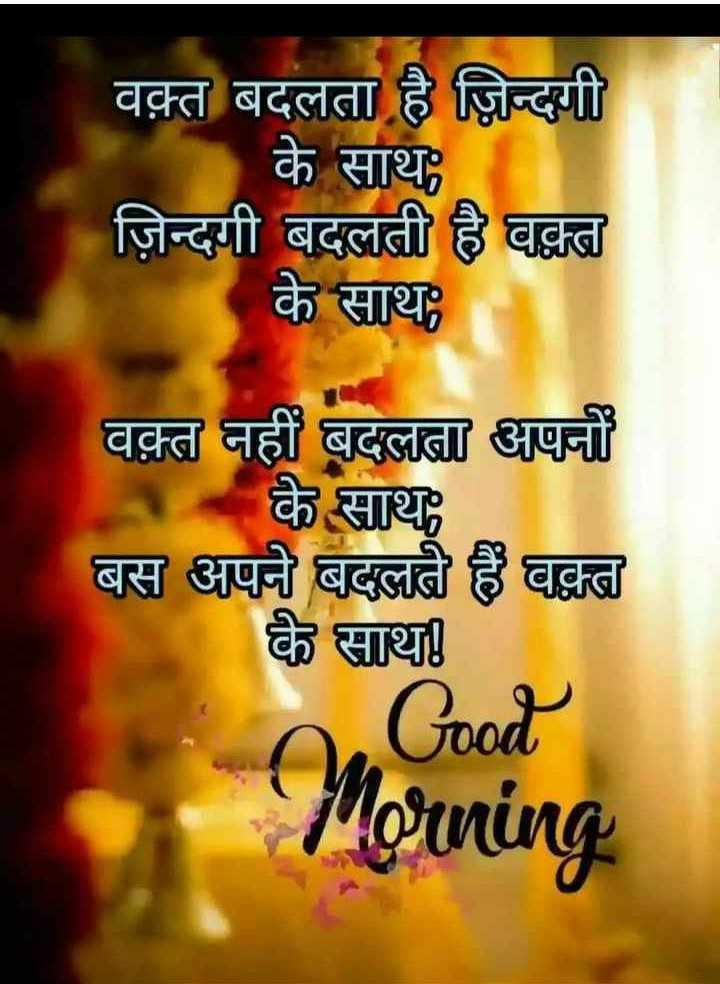 good mornig good night - वक़्त बदलता है ज़िन्दगी के साथ ; ज़िन्दगी बदलती है वक्त के साथ : वक़्त नहीं बदलता अपनों के साथ बस अपने बदलते हैं वक्त के साथ । Good Morning - ShareChat