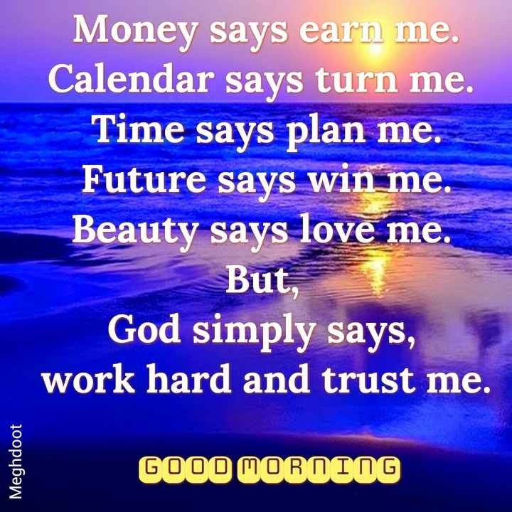 good morning .... - Money says earn me . Calendar says turn me . Time says plan me . Future says win me . Beauty says love me . But , God simply says , work hard and trust me . Meghdoot GOOD MORALOG - ShareChat