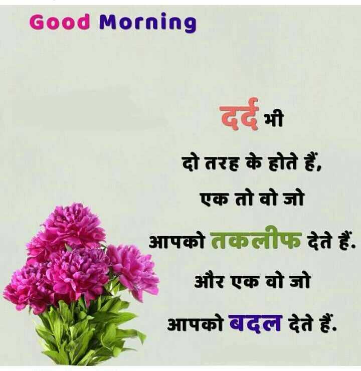 good morning 😘 - Good Morning दर्द भी दो तरह के होते हैं , एक तो वो जो आपको तकलीफ देते हैं . और एक वो जो आपको बदल देते हैं . - ShareChat