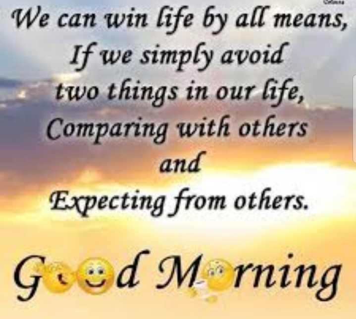 good morning 🌄 - We can win life by all means , If we simply avoid two things in our life , Comparing with others and Expecting from others . Goed Mrning - ShareChat