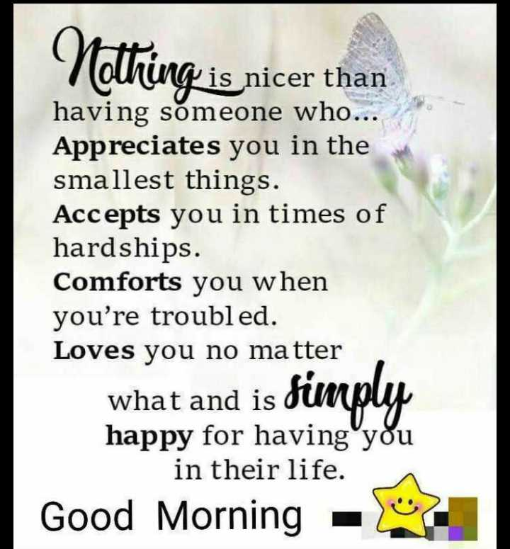good morning 🌷 - Pis nicer than having someone who . . . Appreciates you in the smallest things . Accepts you in times of hardships . Comforts you when you ' re troubled . Loves you no matter what and is simply happy for having you in their life . Good Morning - - ShareChat