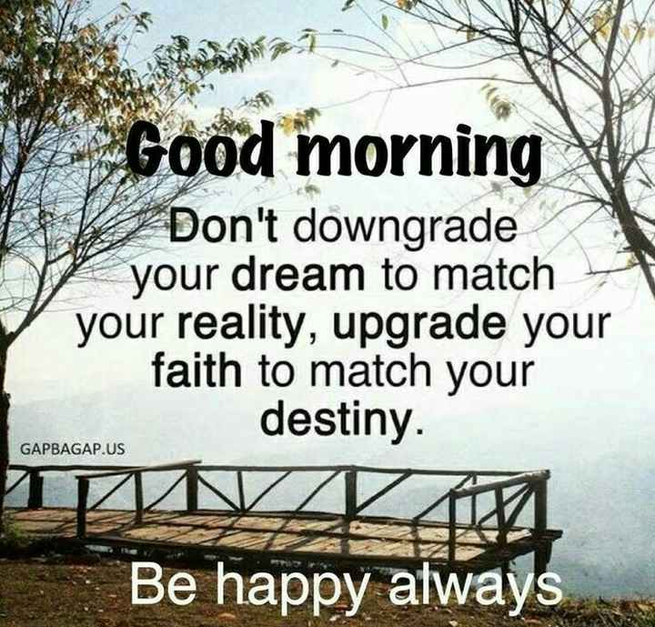 good morning🤗 - Good morning We Don ' t downgrade your dream to match your reality , upgrade your faith to match your GAPBAGAP . US destiny . GAPBAGAP . US Be happy always - ShareChat